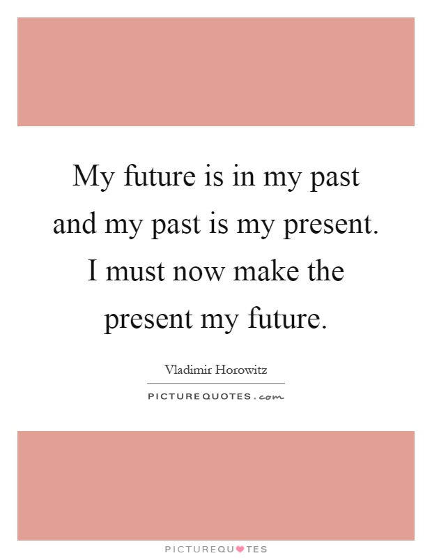 My future is in my past and my past is my present. I must now make the present my future Picture Quote #1
