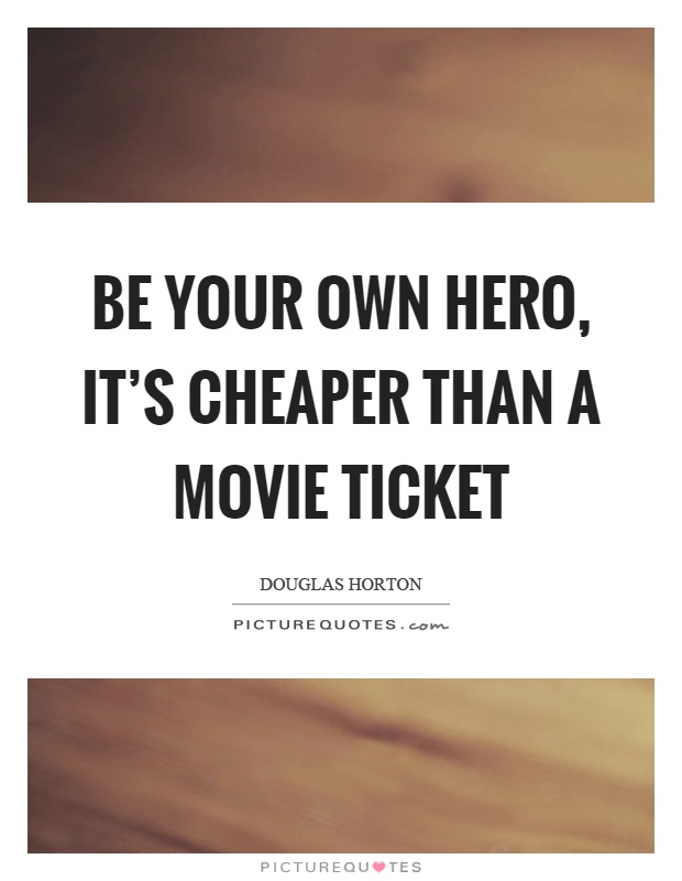 Be your own hero, it's cheaper than a movie ticket Picture Quote #1