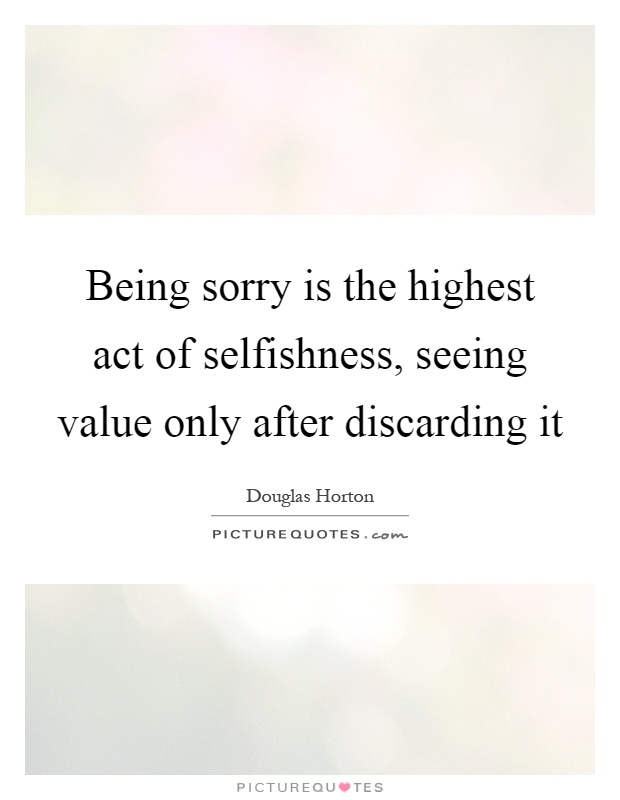Being sorry is the highest act of selfishness, seeing value only after discarding it Picture Quote #1