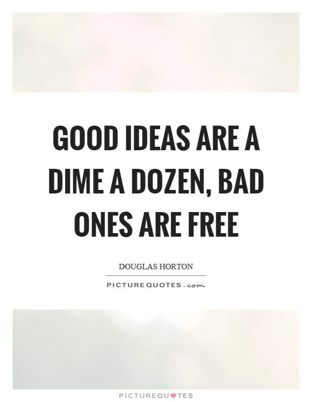 Good ideas are a dime a dozen, bad ones are free Picture Quote #1