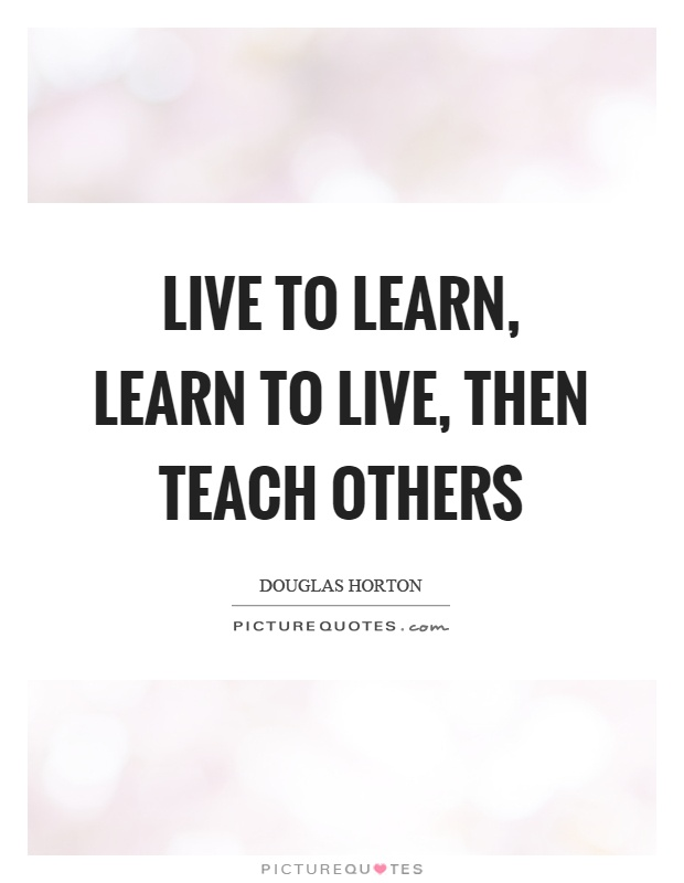 Live to learn, learn to live, then teach others Picture Quote #1