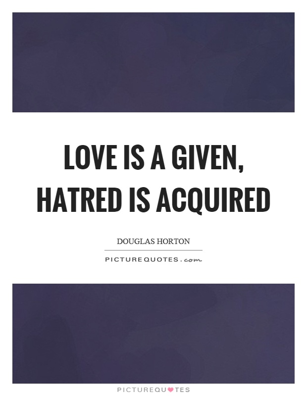 Love is a given, hatred is acquired Picture Quote #1