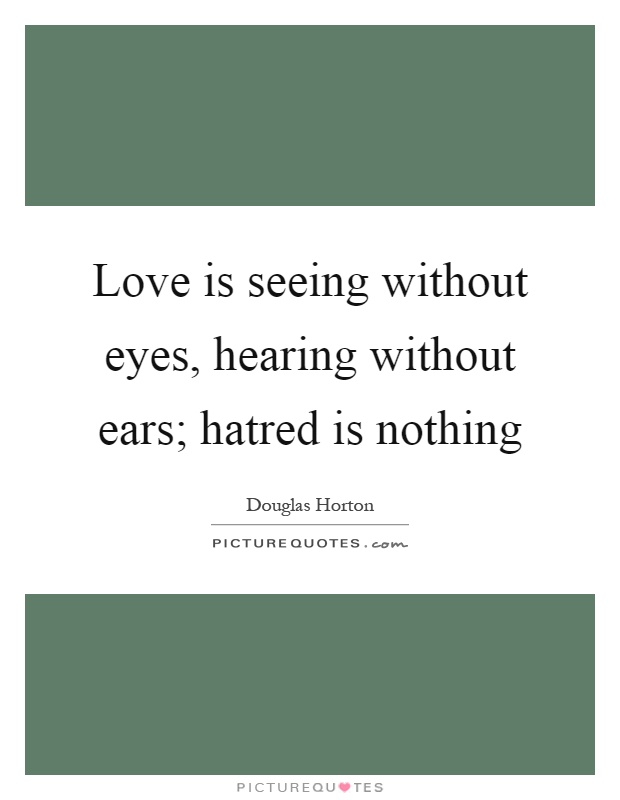 Love is seeing without eyes, hearing without ears; hatred is nothing Picture Quote #1