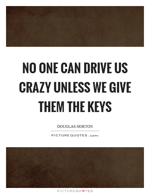 No one can drive us crazy unless we give them the keys Picture Quote #1