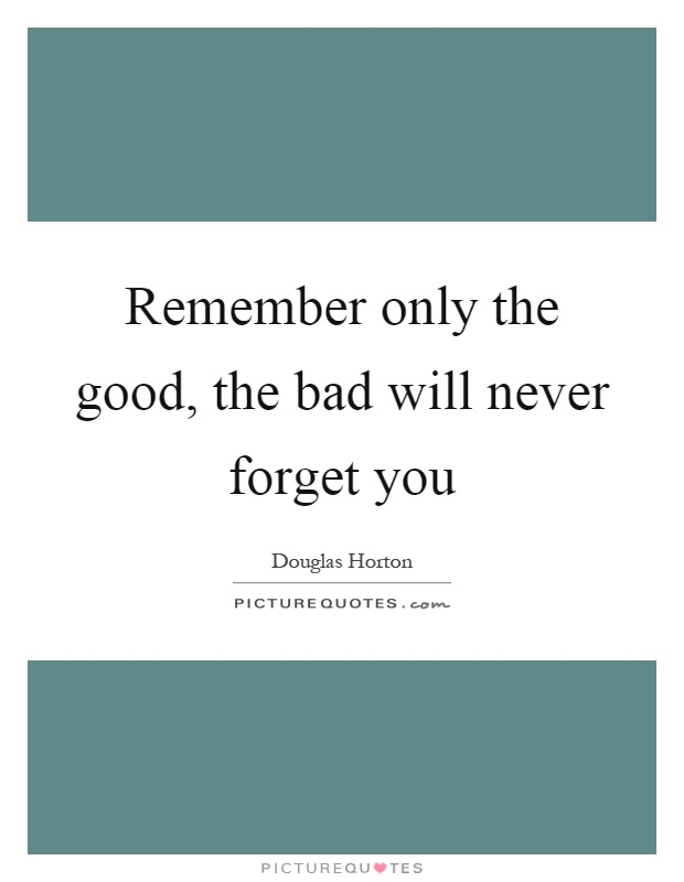 Remember only the good, the bad will never forget you Picture Quote #1