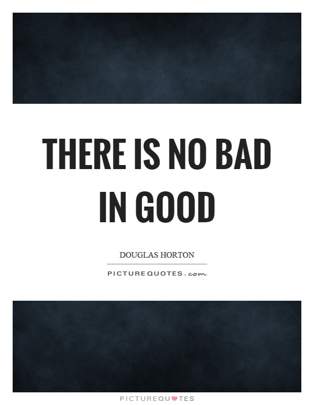 There is no bad in good Picture Quote #1
