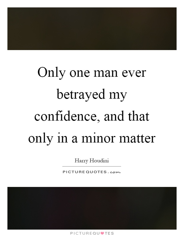 Only one man ever betrayed my confidence, and that only in a minor matter Picture Quote #1