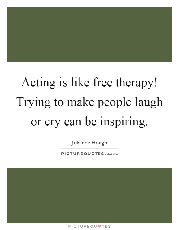 Acting is like free therapy! Trying to make people laugh or cry can be inspiring Picture Quote #1