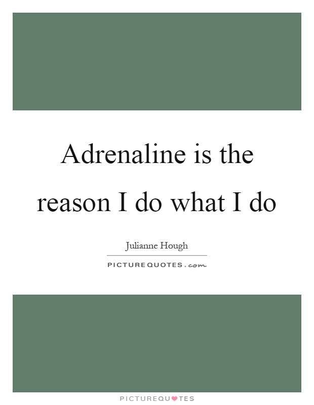 Adrenaline is the reason I do what I do Picture Quote #1