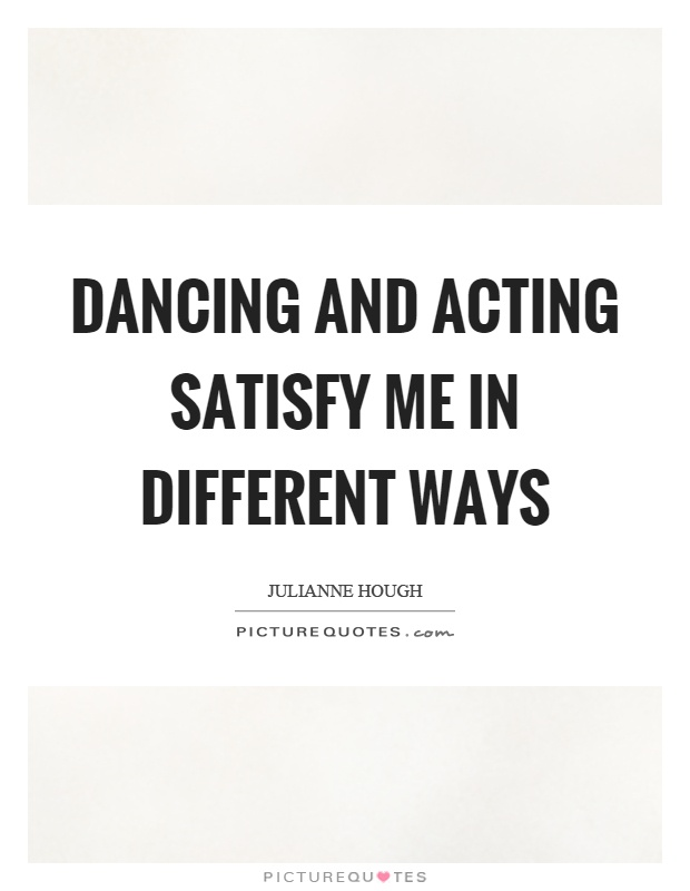 Dancing and acting satisfy me in different ways Picture Quote #1