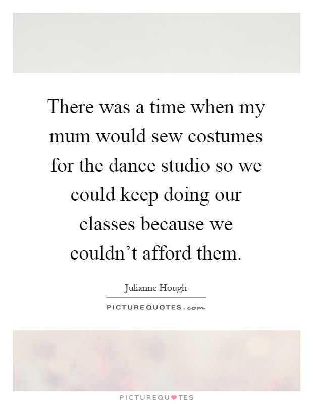 There was a time when my mum would sew costumes for the dance studio so we could keep doing our classes because we couldn't afford them Picture Quote #1