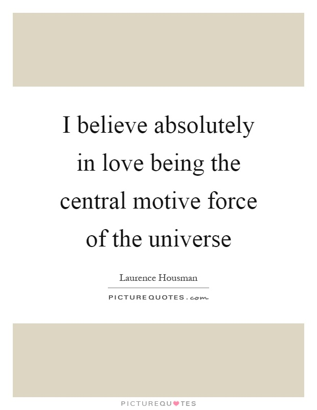 I believe absolutely in love being the central motive force of the universe Picture Quote #1