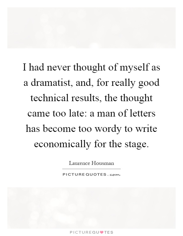 I had never thought of myself as a dramatist, and, for really good technical results, the thought came too late: a man of letters has become too wordy to write economically for the stage Picture Quote #1