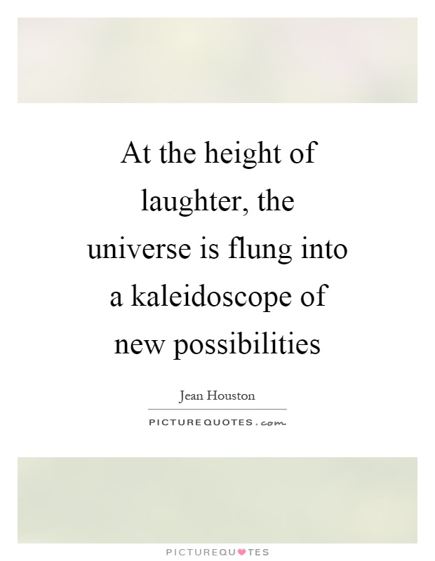 At the height of laughter, the universe is flung into a kaleidoscope of new possibilities Picture Quote #1