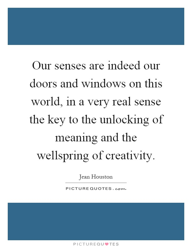 Our senses are indeed our doors and windows on this world, in a very real sense the key to the unlocking of meaning and the wellspring of creativity Picture Quote #1