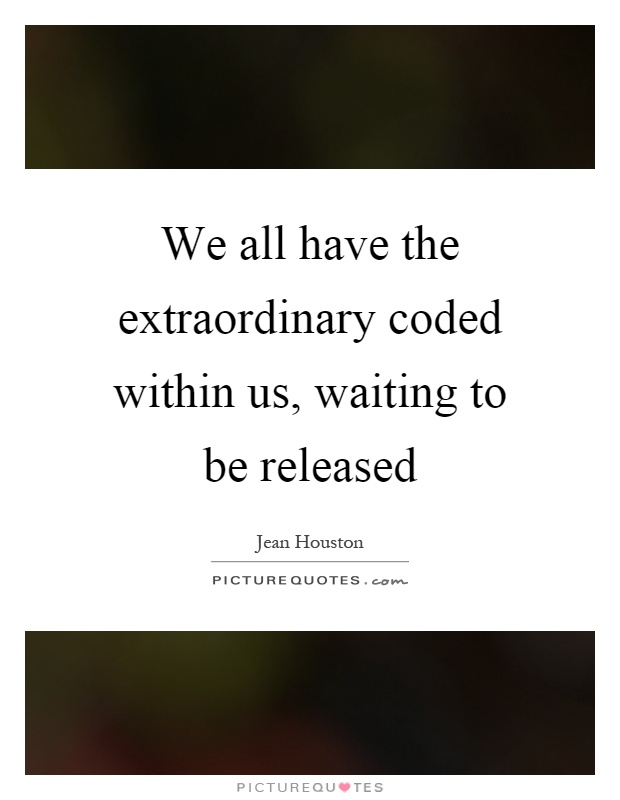 We all have the extraordinary coded within us, waiting to be released Picture Quote #1