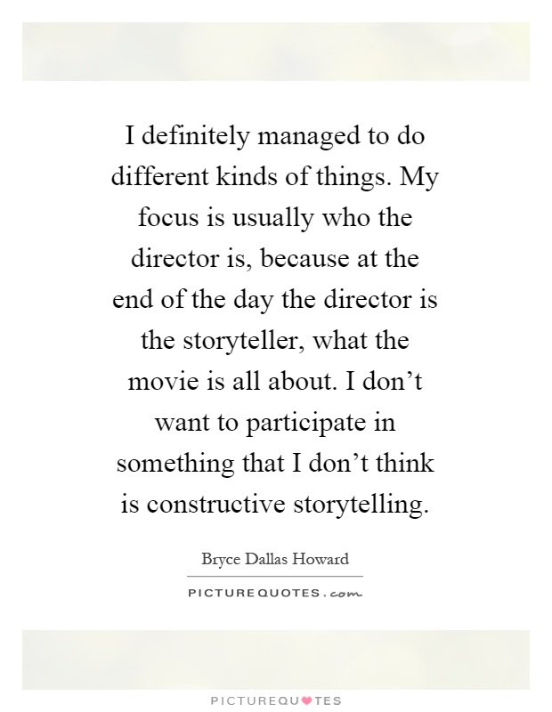 I definitely managed to do different kinds of things. My focus is usually who the director is, because at the end of the day the director is the storyteller, what the movie is all about. I don't want to participate in something that I don't think is constructive storytelling Picture Quote #1