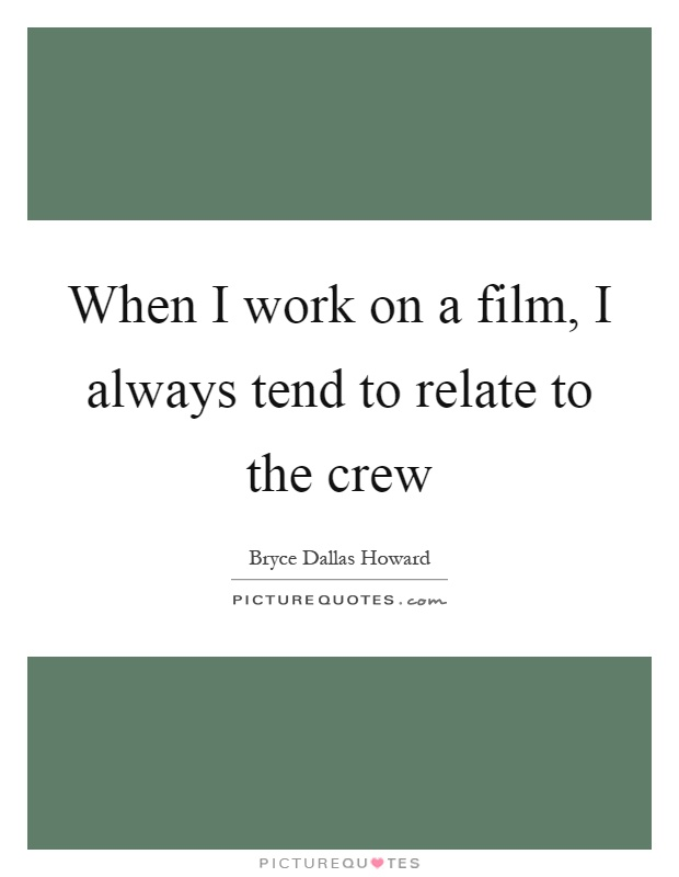 When I work on a film, I always tend to relate to the crew Picture Quote #1