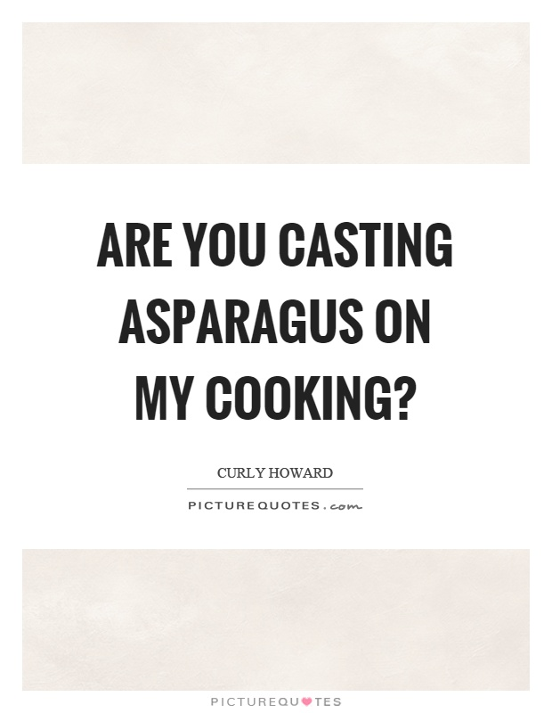 Are you casting asparagus on my cooking? Picture Quote #1
