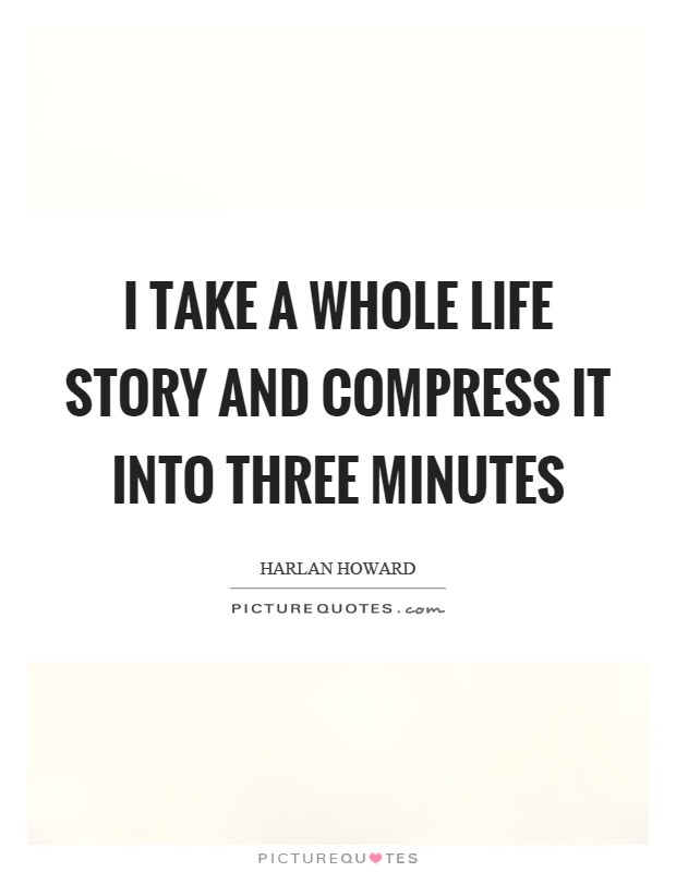 I take a whole life story and compress it into three minutes Picture Quote #1