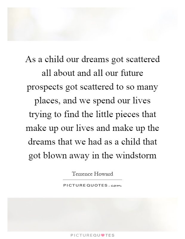 As a child our dreams got scattered all about and all our future prospects got scattered to so many places, and we spend our lives trying to find the little pieces that make up our lives and make up the dreams that we had as a child that got blown away in the windstorm Picture Quote #1