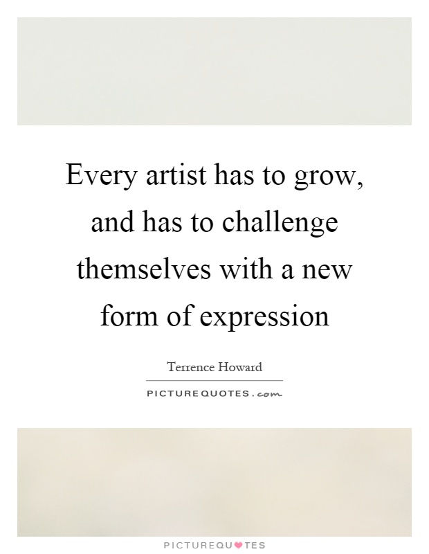 Every artist has to grow, and has to challenge themselves with a new form of expression Picture Quote #1