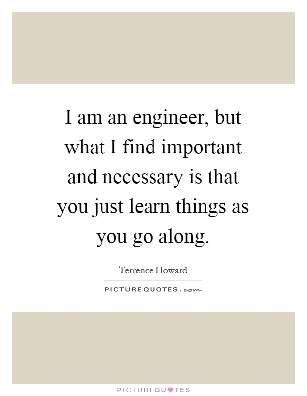 I am an engineer, but what I find important and necessary is that you just learn things as you go along Picture Quote #1
