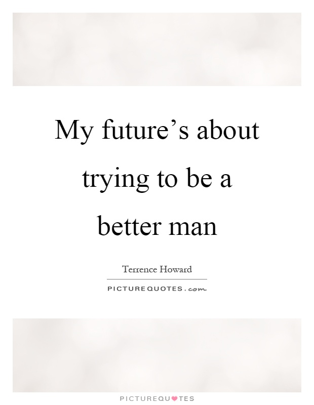 My future's about trying to be a better man Picture Quote #1