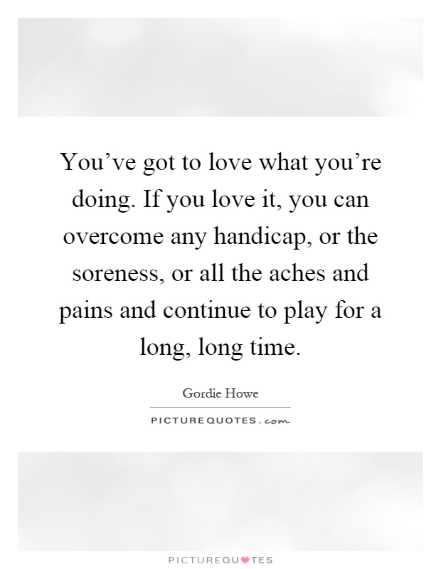 You've got to love what you're doing. If you love it, you can overcome any handicap, or the soreness, or all the aches and pains and continue to play for a long, long time Picture Quote #1