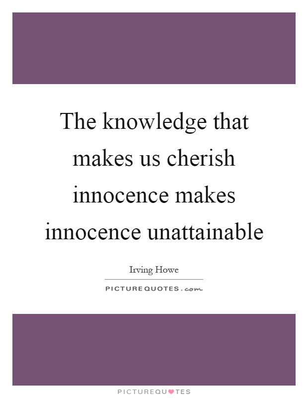 The knowledge that makes us cherish innocence makes innocence unattainable Picture Quote #1