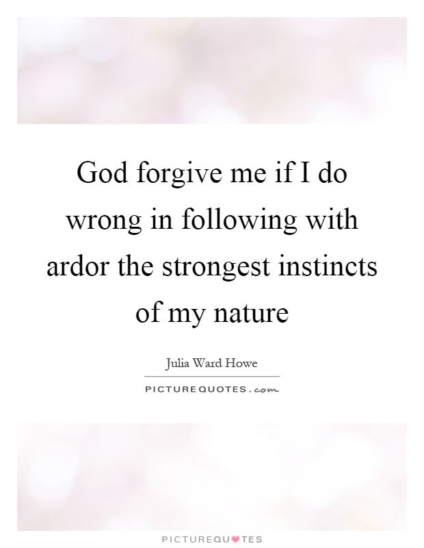 God forgive me if I do wrong in following with ardor the strongest instincts of my nature Picture Quote #1