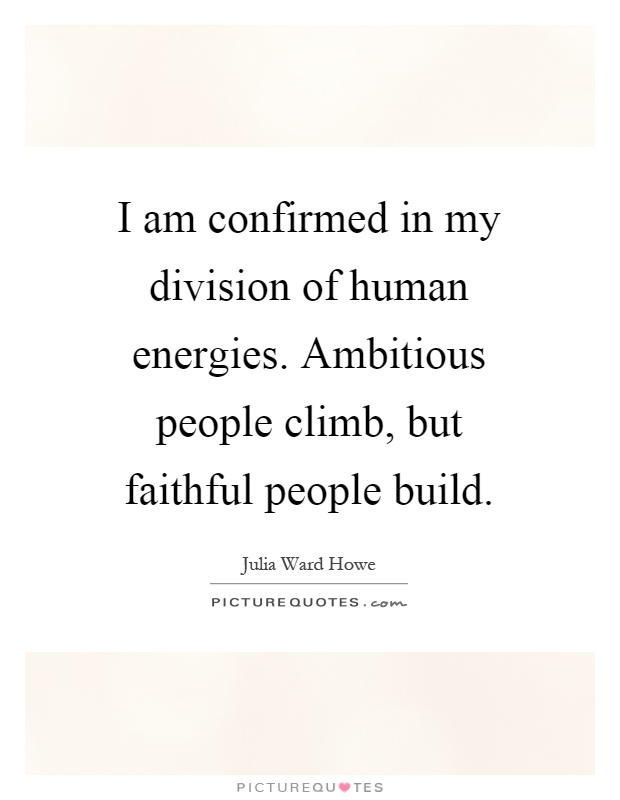 I am confirmed in my division of human energies. Ambitious people climb, but faithful people build Picture Quote #1