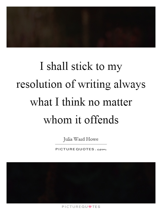 I shall stick to my resolution of writing always what I think no matter whom it offends Picture Quote #1