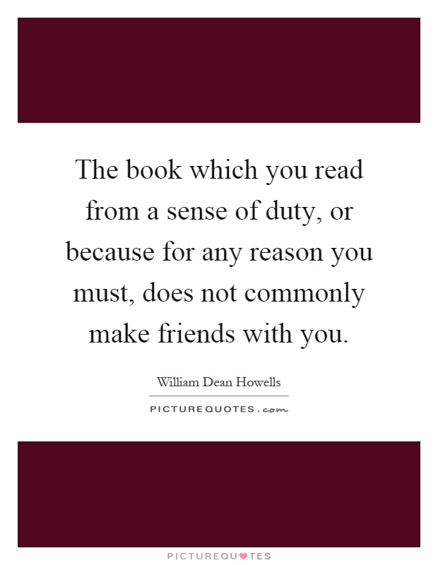 The book which you read from a sense of duty, or because for any reason you must, does not commonly make friends with you Picture Quote #1