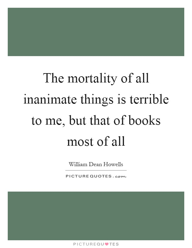 The mortality of all inanimate things is terrible to me, but that of books most of all Picture Quote #1