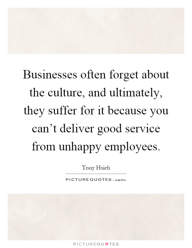 Businesses often forget about the culture, and ultimately, they suffer for it because you can't deliver good service from unhappy employees Picture Quote #1