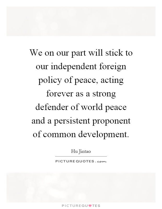 We on our part will stick to our independent foreign policy of peace, acting forever as a strong defender of world peace and a persistent proponent of common development Picture Quote #1