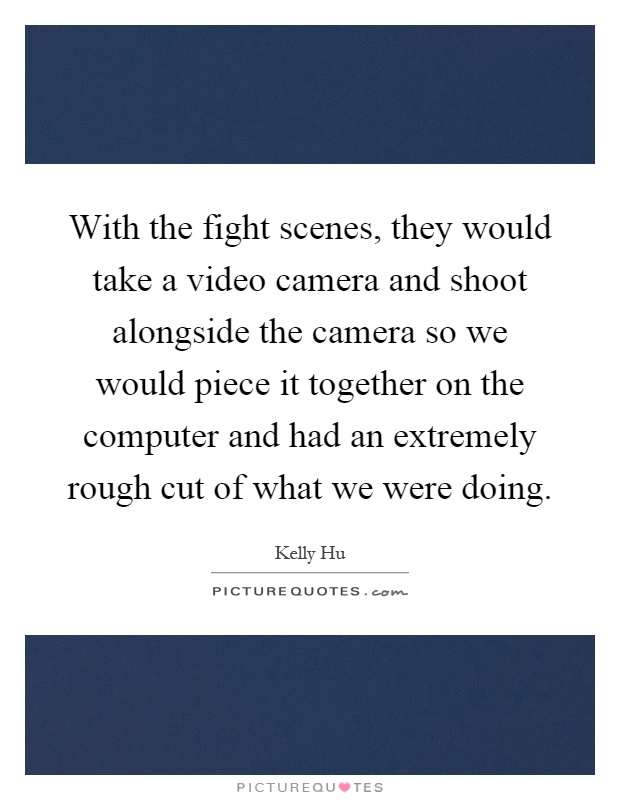 With the fight scenes, they would take a video camera and shoot alongside the camera so we would piece it together on the computer and had an extremely rough cut of what we were doing Picture Quote #1