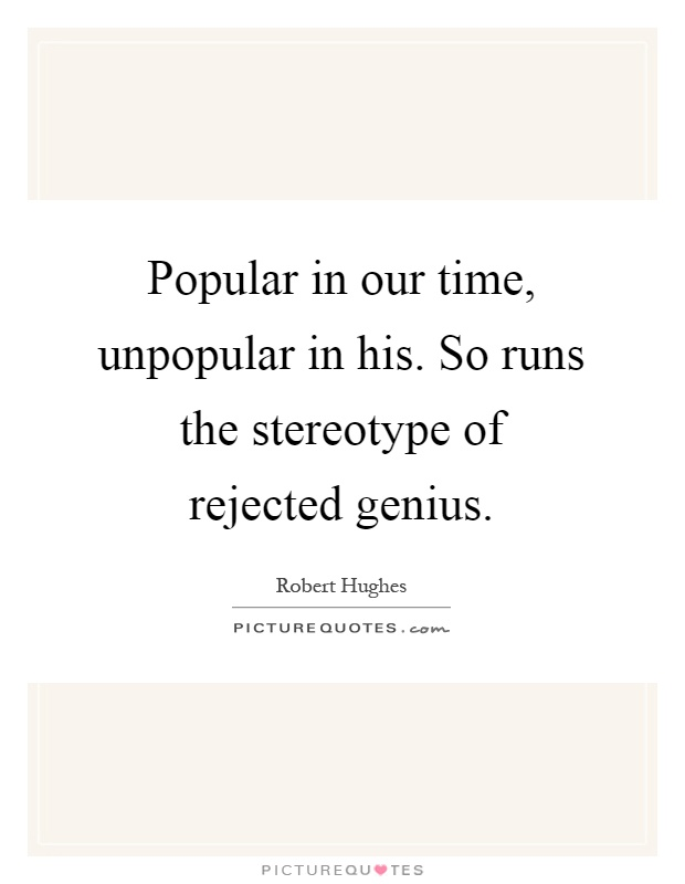 Popular in our time, unpopular in his. So runs the stereotype of rejected genius Picture Quote #1