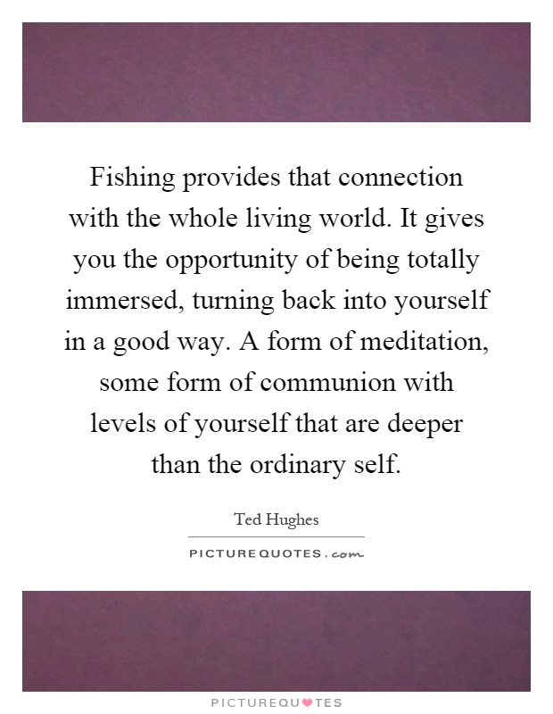 Fishing provides that connection with the whole living world. It gives you the opportunity of being totally immersed, turning back into yourself in a good way. A form of meditation, some form of communion with levels of yourself that are deeper than the ordinary self Picture Quote #1