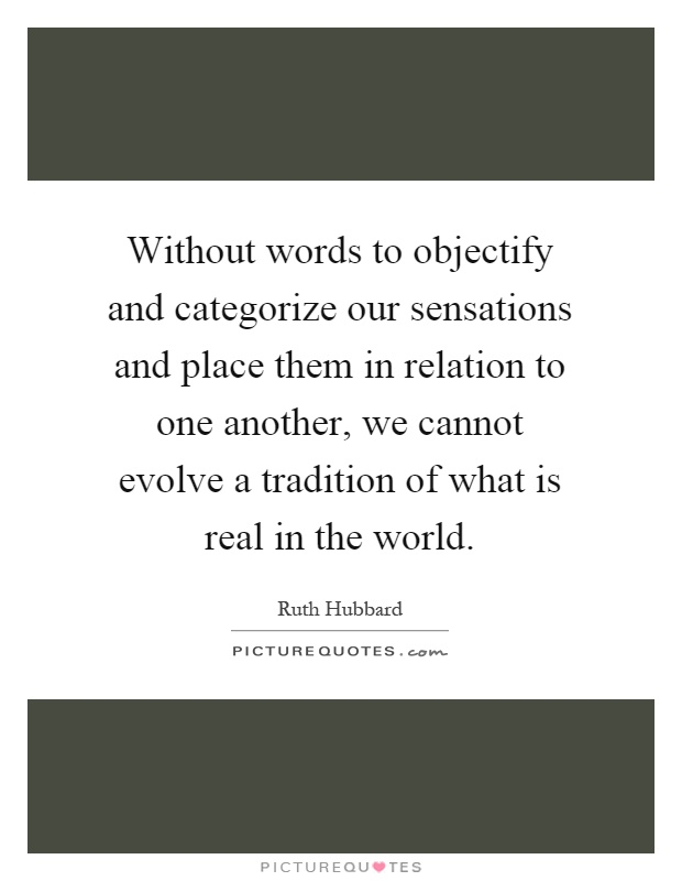Without words to objectify and categorize our sensations and place them in relation to one another, we cannot evolve a tradition of what is real in the world Picture Quote #1