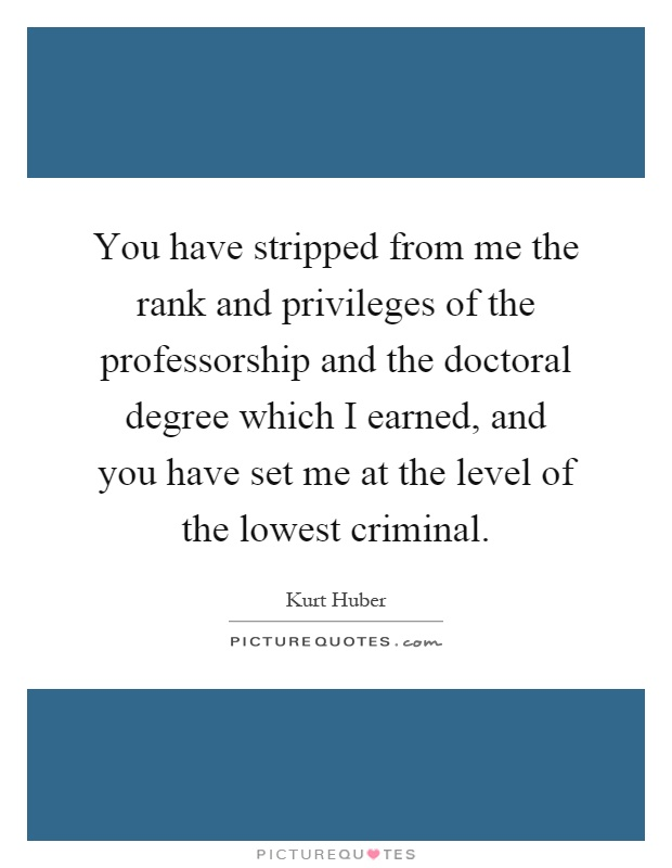 You have stripped from me the rank and privileges of the professorship and the doctoral degree which I earned, and you have set me at the level of the lowest criminal Picture Quote #1