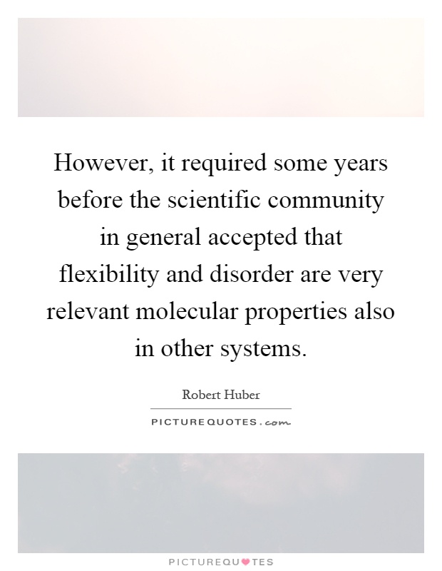 However, it required some years before the scientific community in general accepted that flexibility and disorder are very relevant molecular properties also in other systems Picture Quote #1