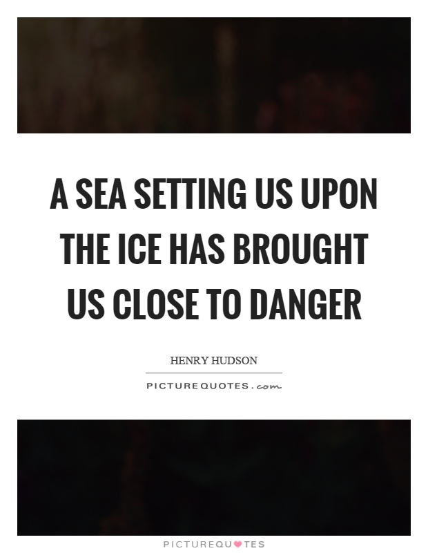A sea setting us upon the ice has brought us close to danger Picture Quote #1