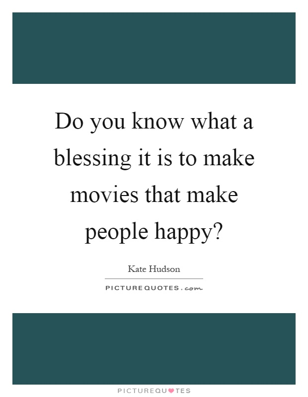 Do you know what a blessing it is to make movies that make people happy? Picture Quote #1