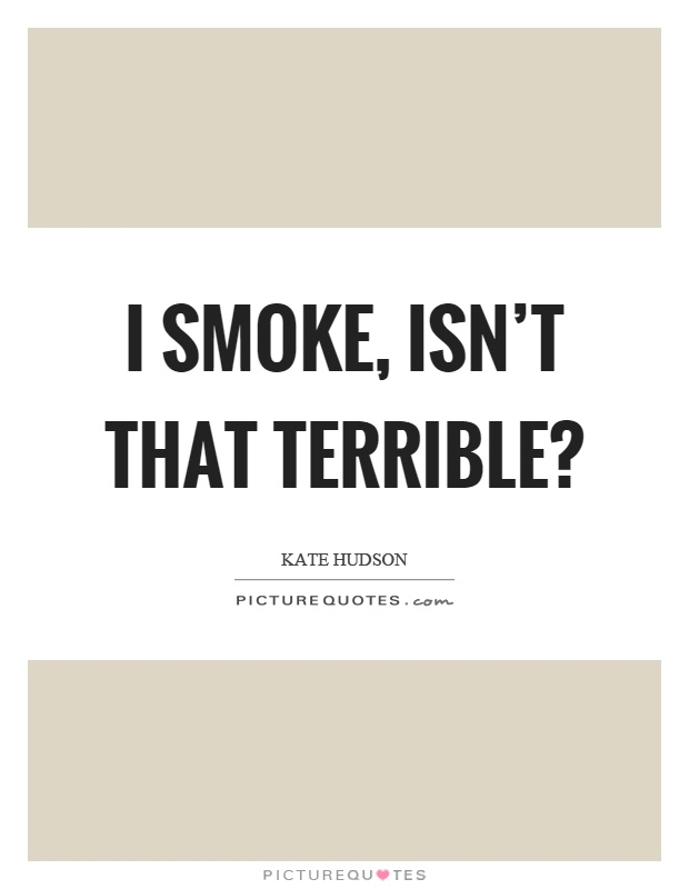 I smoke, isn't that terrible? Picture Quote #1