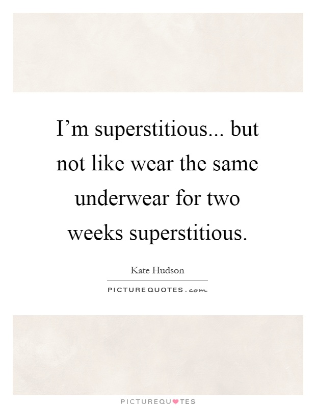I'm superstitious... but not like wear the same underwear for two weeks superstitious Picture Quote #1