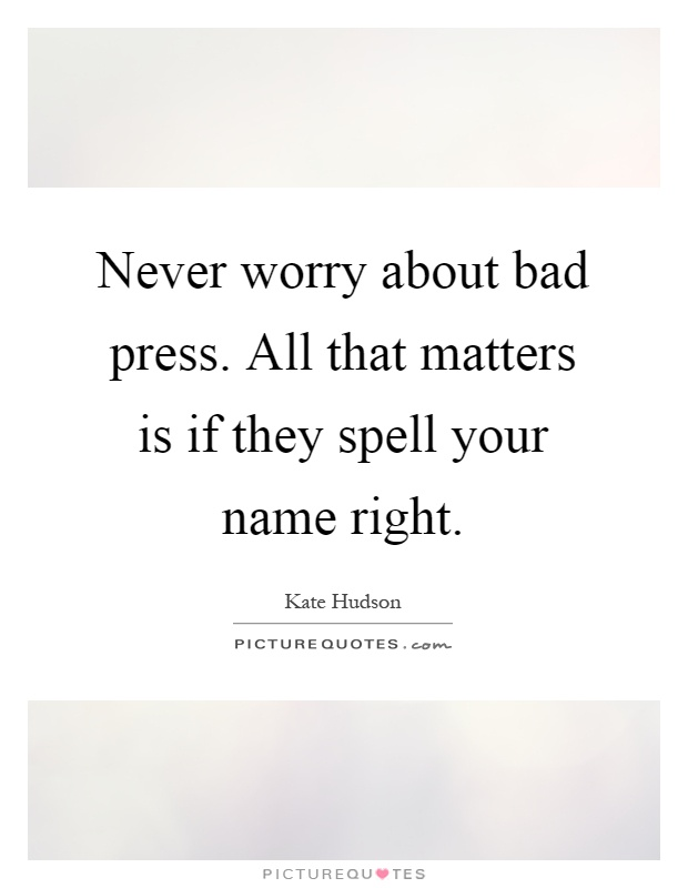 Never worry about bad press. All that matters is if they spell your name right Picture Quote #1