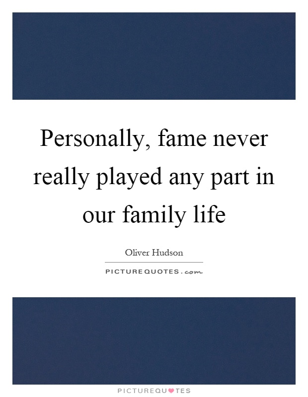 Personally, fame never really played any part in our family life Picture Quote #1