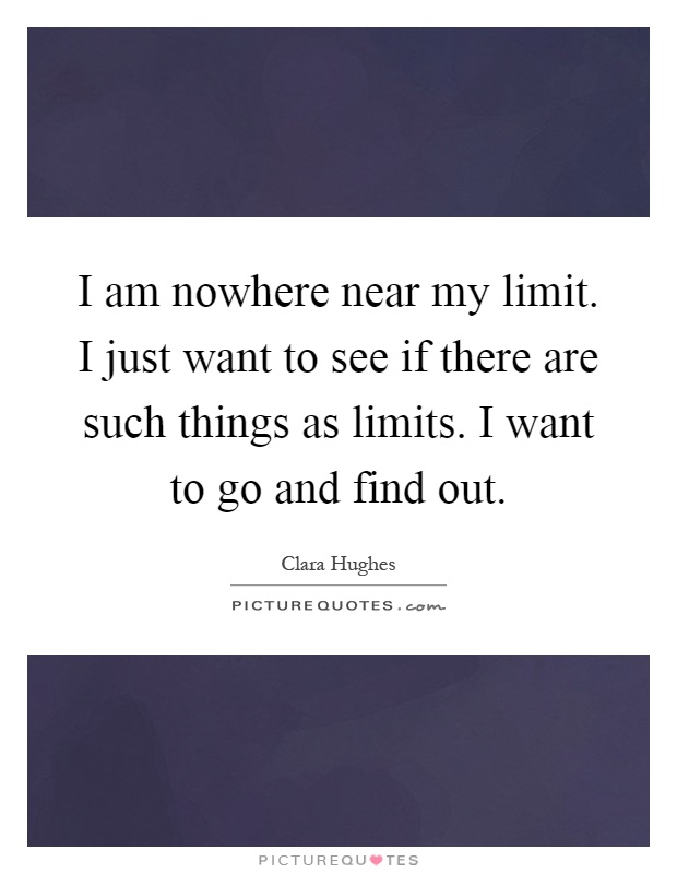 I am nowhere near my limit. I just want to see if there are such things as limits. I want to go and find out Picture Quote #1